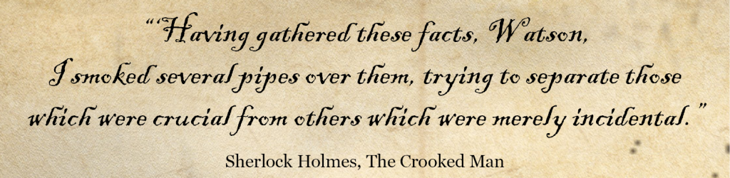 'Having gathered these facts, Watson, I smoked several pipes over them, trying to separate those which were crucial from others which were merely incidental.' Sherlock Holmes Quote -The Crooked Man