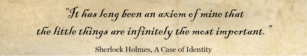 'It has long been an axiom of mine that the little things are infinitely the most important.' Sherlock Holmes Quote -A Case of Identity