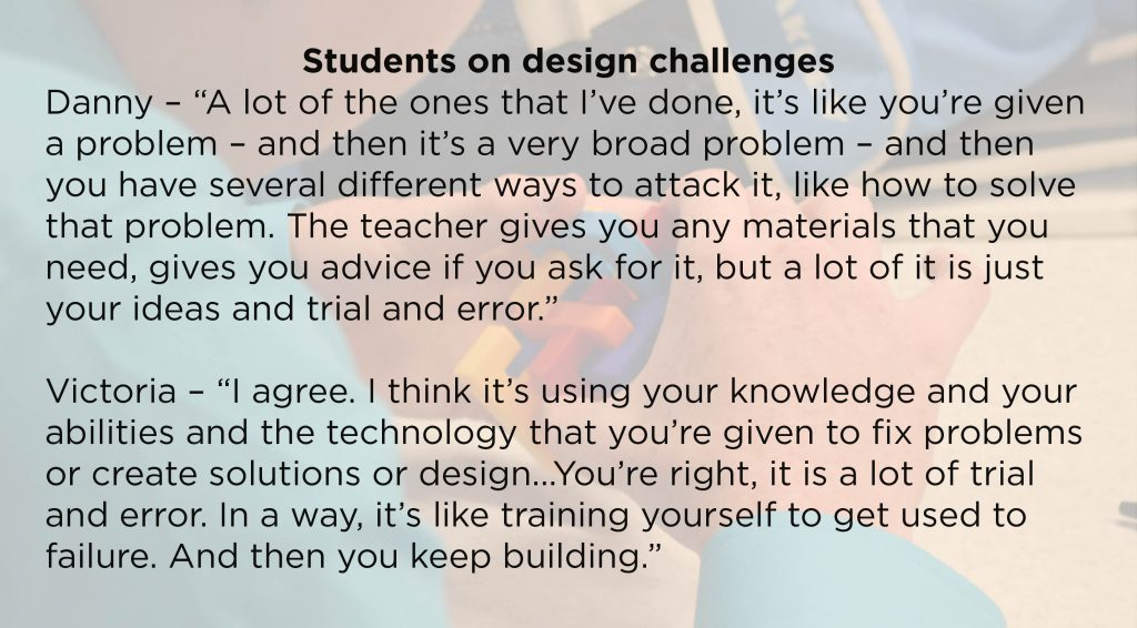 "Students on design challenges Danny – ""A lot of the ones that I've done, it's like you're given a problem – and then it's a very broad problem – and then you have several different ways to attack it, like how to solve that problem. The teacher gives you any materials that you need, gives you advice if you ask for it, but a lot of it is just your ideas and trial and error."" Victoria – ""I agree. I think it's using your knowledge and your abilities and the technology that you're given to fix problems or create solutions or design...You're right, it is a lot of trial and error. In a way, it's like training yourself to get used to failure. And then you keep building."""