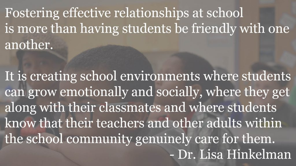 Fostering effective relationships at school is more than having students be friendly with one another. It is creating school environments where students can grow emotionally and socially, where they get along with their classmates and where students know that their teachers and other adults within the school community genuinely care for them. When these things happen, students are likely to perform better behaviorally and academically.
